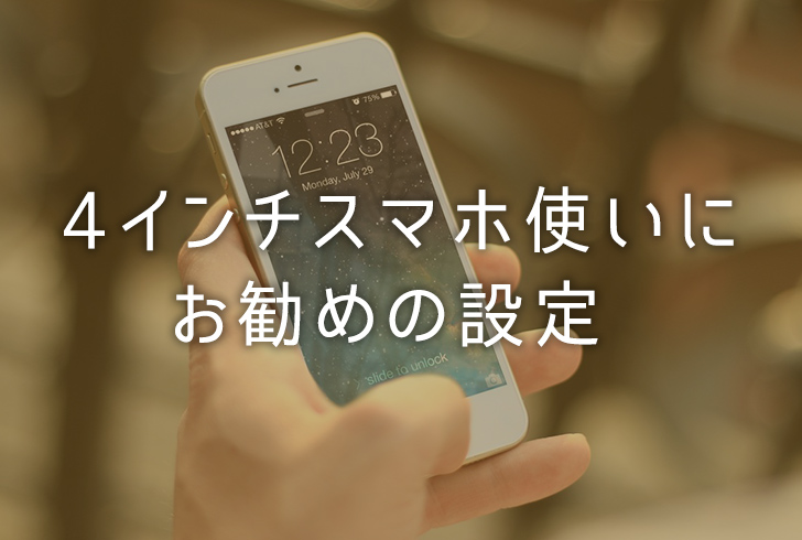 【iOS】iPhone SEなどの「4インチスマホ」使いにお勧めの設定を紹介